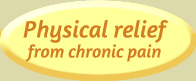 Physical relief from chronic pain
